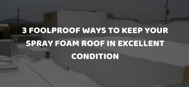 3 Foolproof ways to keep your spray foam roof in excellent condition in Phoenix, AZ