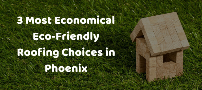 3 Most Economical Eco-Friendly Roofing Choices in Phoenix, AZ