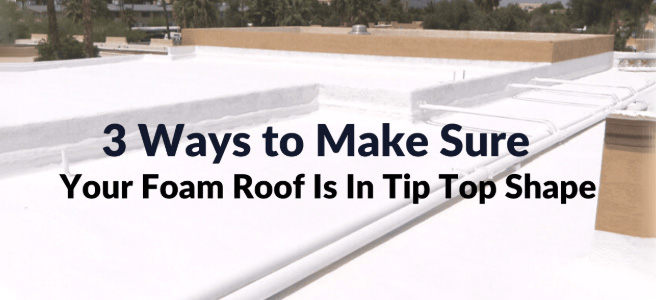 3 ways to make sure your foam roof stays in tip top shape in Arizona