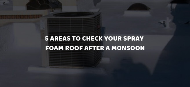 5 Areas to Check Your Spray Foam Roof after a Monsoon in Phoenix, AZ