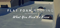 Flat Foam Roofing In Phoenix: What You Need To Know