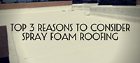 Top 3 Reasons To Consider Spray Foam Roofing